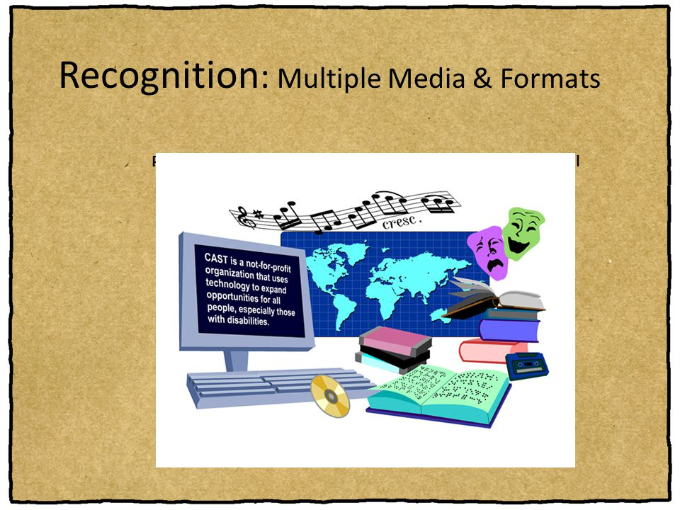 Recognition : Multiple Media & Formats Provide a range of formats and media to ensure access for all