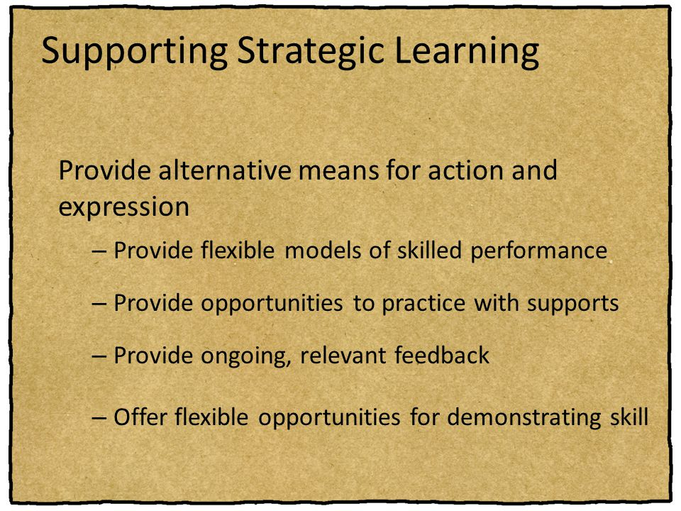 Supporting Strategic Learning Provide alternative means for action and expression – Provide flexible models of skilled performance – Provide opportuni