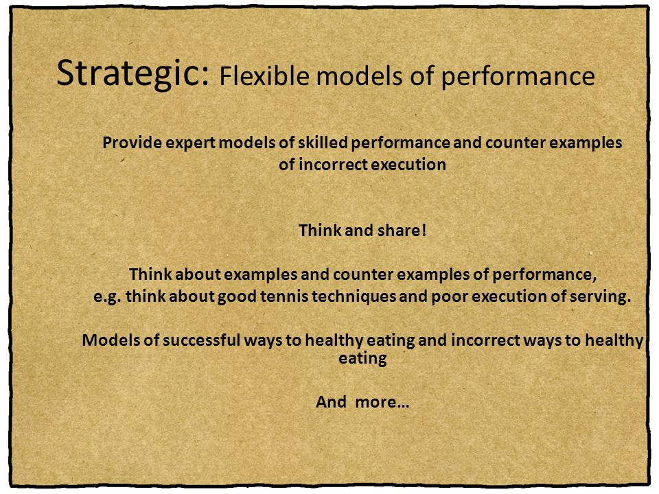 Strategic: Flexible models of performance Provide expert models of skilled performance and counter examples of incorrect execution Think and share! Th