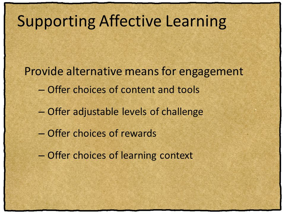 Supporting Affective Learning Provide alternative means for engagement – Offer choices of content and tools – Offer adjustable levels of challenge – O