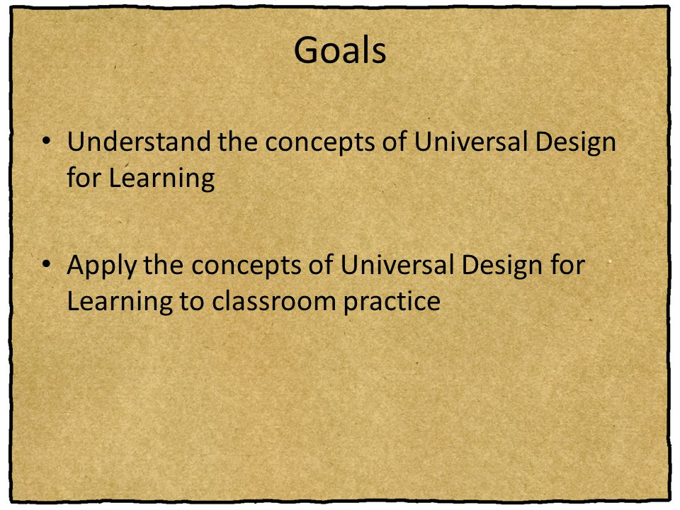 Goals Understand the concepts of Universal Design for Learning Apply the concepts of Universal Design for Learning to classroom practice