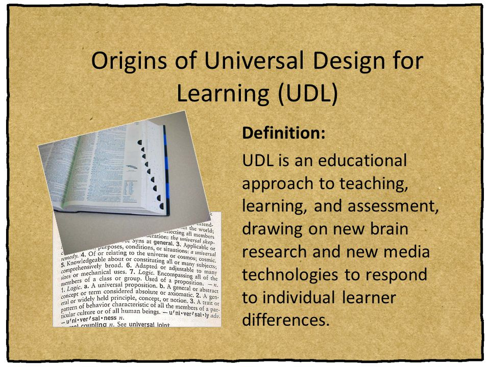 Origins of Universal Design for Learning (UDL) Definition: UDL is an educational approach to teaching, learning, and assessment, drawing on new brain