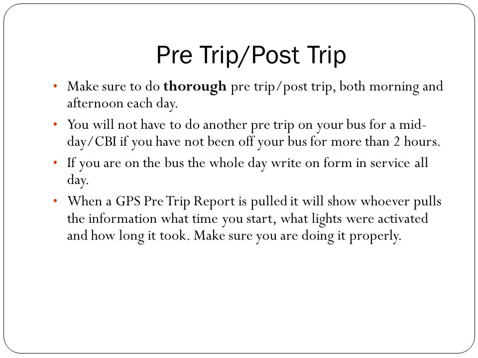 Make sure to do thorough pre trip/post trip, both morning and afternoon each day.