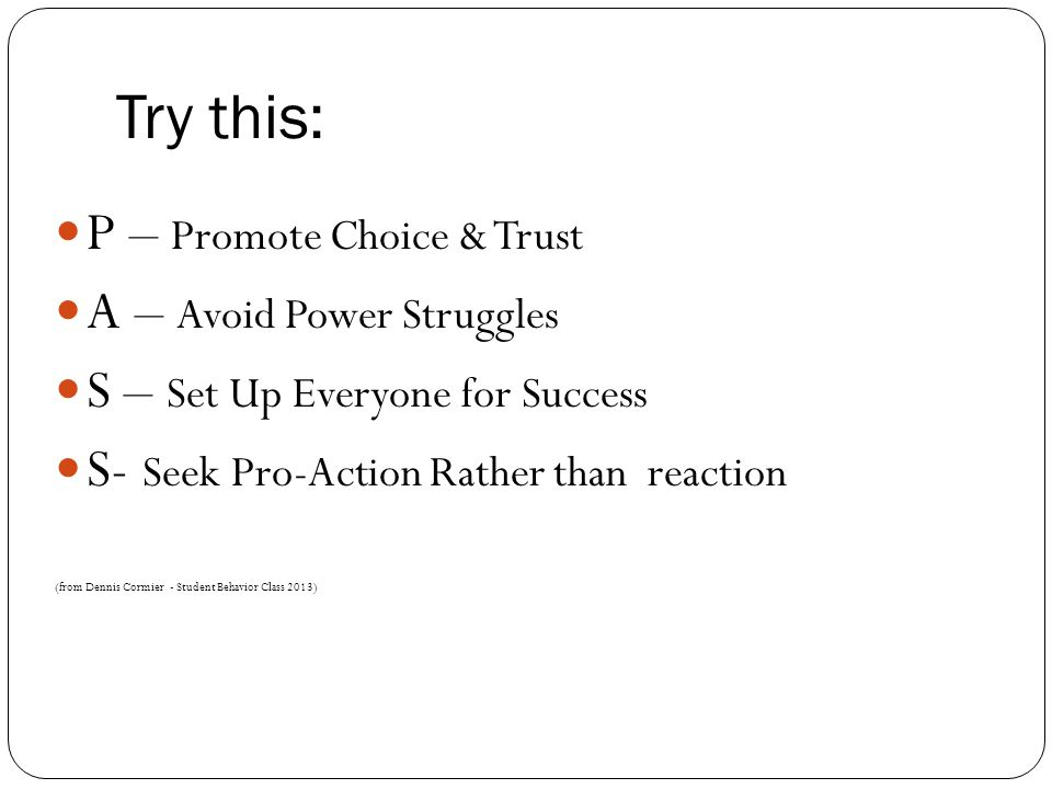 Try this: P – Promote Choice & Trust A – Avoid Power Struggles S – Set Up Everyone for Success S- Seek Pro-Action Rather than reaction (from Dennis Cormier - Student Behavior Class 2013)