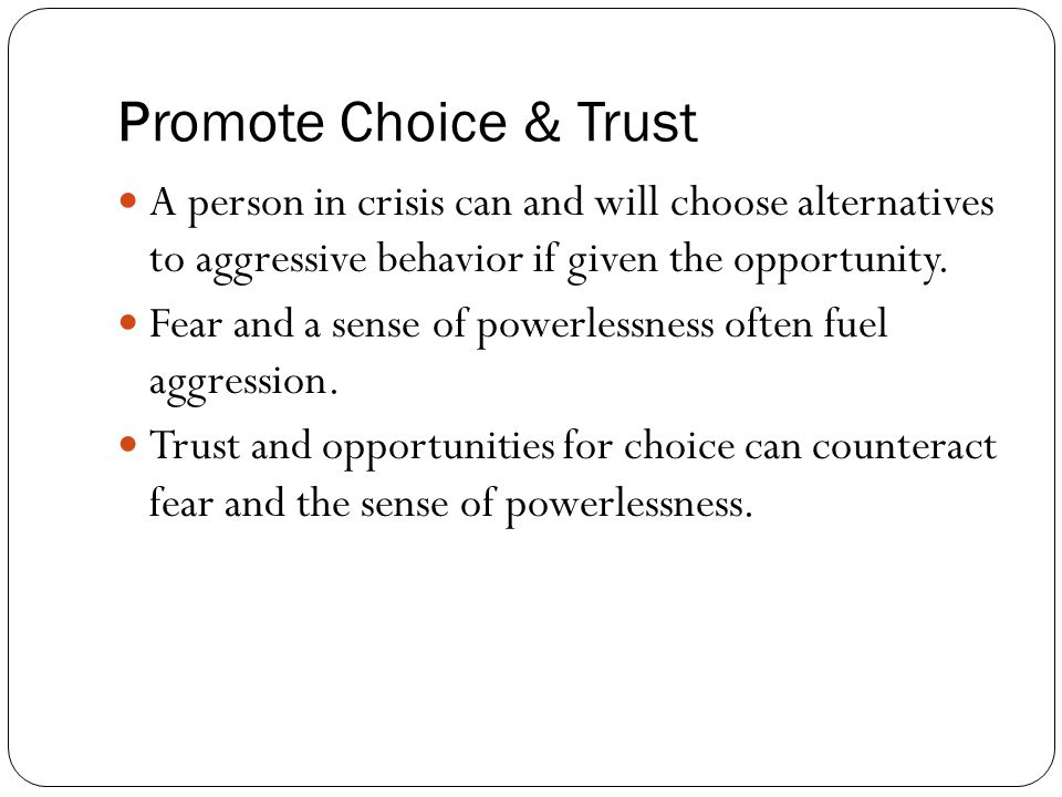 Promote Choice & Trust A person in crisis can and will choose alternatives to aggressive behavior if given the opportunity.