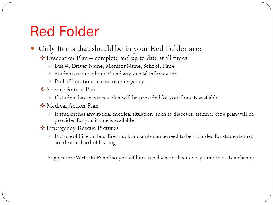 Red Folder Only Items that should be in your Red Folder are:  Evacuation Plan – complete and up to date at all times  Bus #, Driver Name, Monitor Name, School, Time  Students name, phone # and any special information  Pull off locations in case of emergency  Seizure Action Plan  If student has seizures a plan will be provided for you if one is available  Medical Action Plan  If student has any special medical situation, such as diabetes, asthma, etc a plan will be provided for you if one is available  Emergency Rescue Pictures  Picture of Fire on bus, fire truck and ambulance need to be included for students that are deaf or hard of hearing.