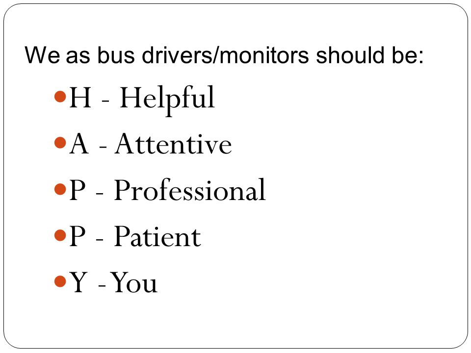 We as bus drivers/monitors should be: H - Helpful A - Attentive P - Professional P - Patient Y - You