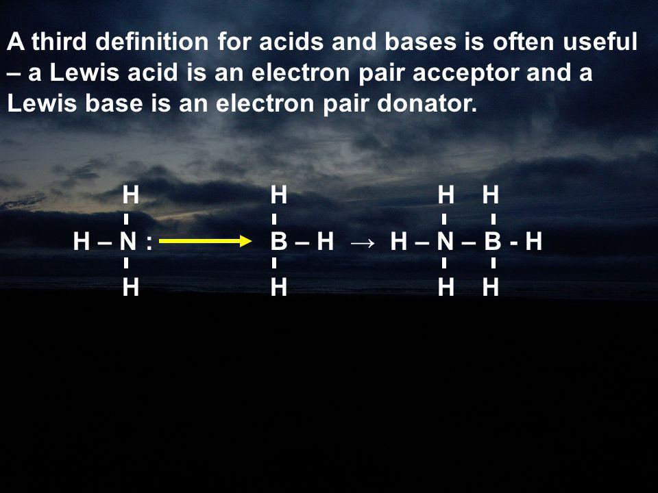 A third definition for acids and bases is often useful – a Lewis acid is an electron pair acceptor and a Lewis base is an electron pair donator. HH H