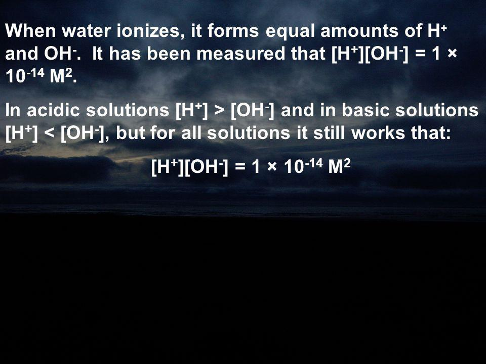 When water ionizes, it forms equal amounts of H + and OH -. It has been measured that [H + ][OH - ] = 1 × 10 -14 M 2. In acidic solutions [H + ] > [OH