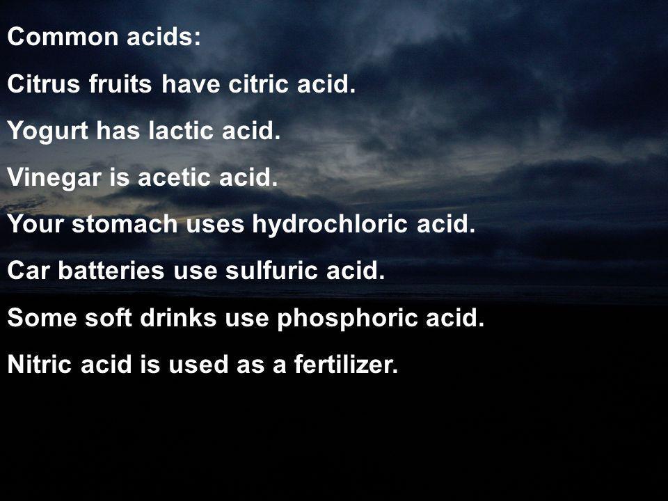 Common acids: Citrus fruits have citric acid. Yogurt has lactic acid. Vinegar is acetic acid. Your stomach uses hydrochloric acid. Car batteries use s