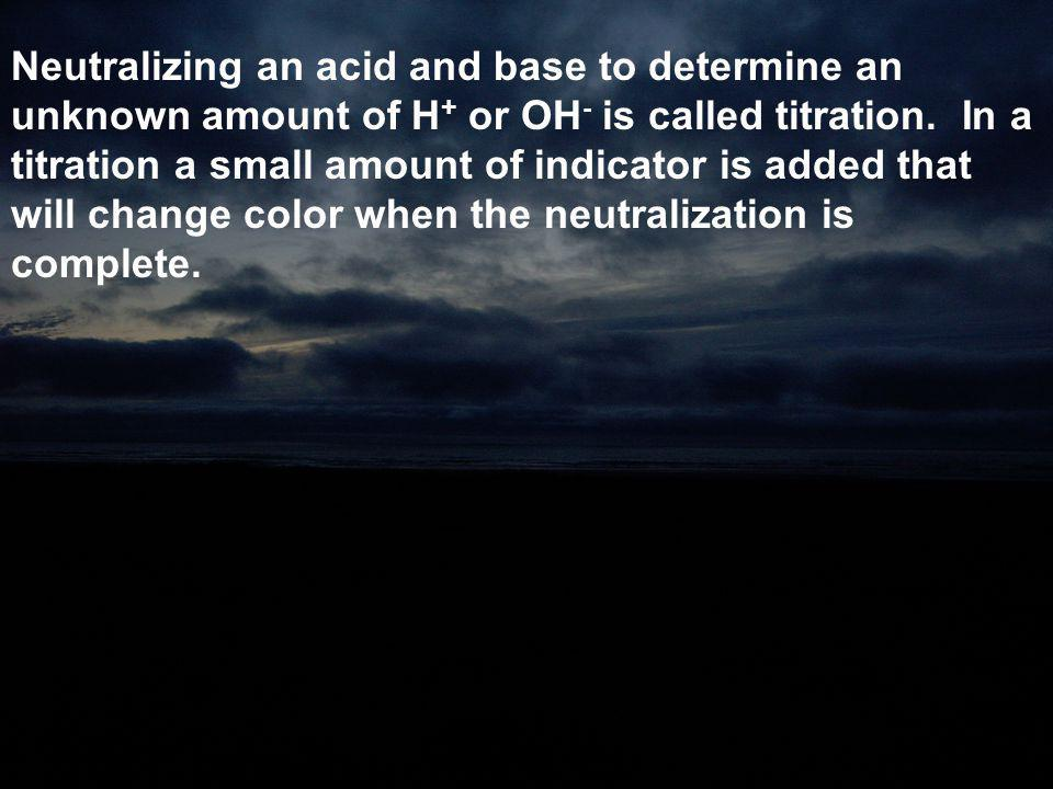 Neutralizing an acid and base to determine an unknown amount of H + or OH - is called titration. In a titration a small amount of indicator is added t