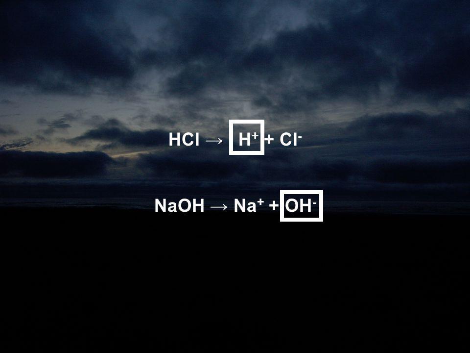 HCl → H + + Cl - NaOH → Na + + OH -