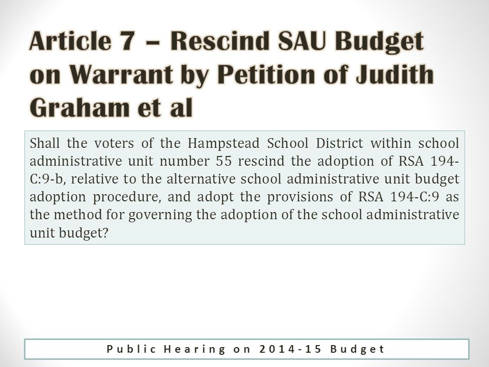 Shall the voters of the Hampstead School District within school administrative unit number 55 rescind the adoption of RSA 194- C:9-b, relative to the alternative school administrative unit budget adoption procedure, and adopt the provisions of RSA 194-C:9 as the method for governing the adoption of the school administrative unit budget.