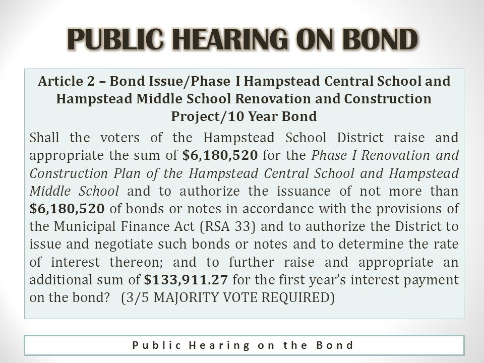 Article 2 – Bond Issue/Phase I Hampstead Central School and Hampstead Middle School Renovation and Construction Project/10 Year Bond Shall the voters of the Hampstead School District raise and appropriate the sum of $6,180,520 for the Phase I Renovation and Construction Plan of the Hampstead Central School and Hampstead Middle School and to authorize the issuance of not more than $6,180,520 of bonds or notes in accordance with the provisions of the Municipal Finance Act (RSA 33) and to authorize the District to issue and negotiate such bonds or notes and to determine the rate of interest thereon; and to further raise and appropriate an additional sum of $133, for the first year's interest payment on the bond.
