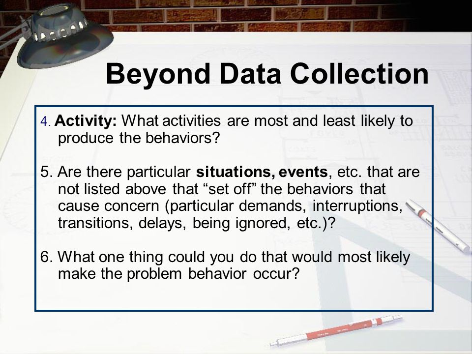 Beyond Data Collection DEFINE EVENTS AND SITUATIONS THAT PREDICT OCCURRENCES OF THE BEHAVIOR(S) 1.Time of Day: When are the behaviors most and least likely to happen.