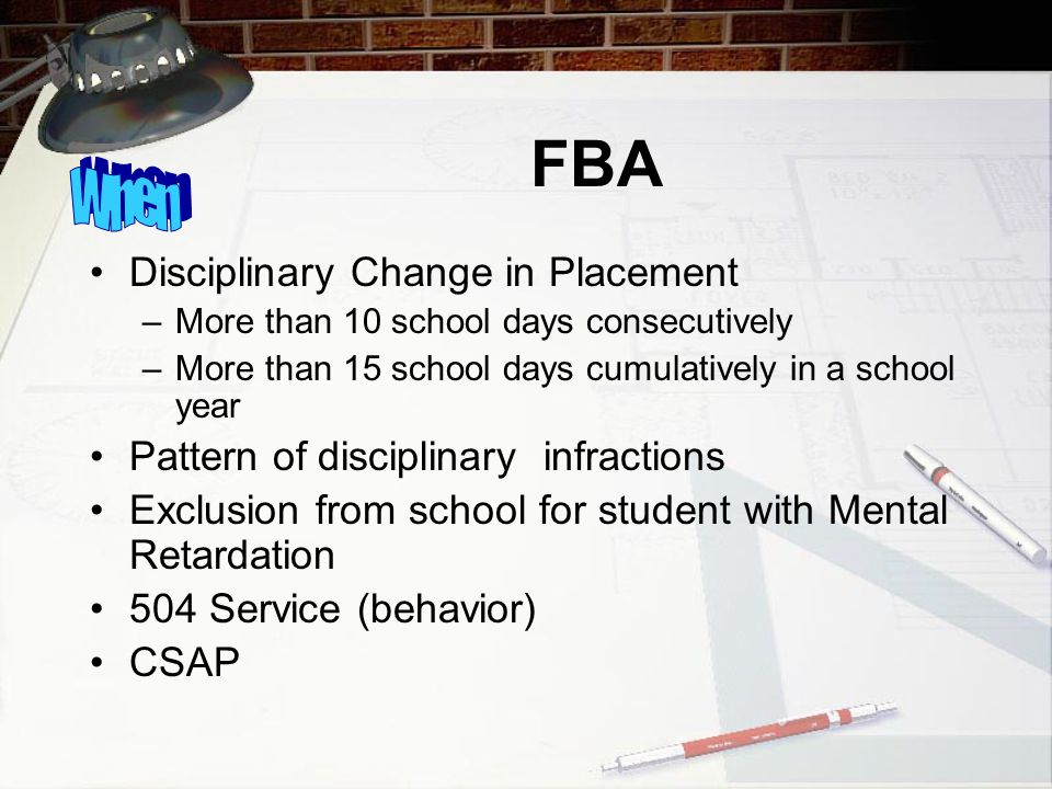FBA Disciplinary Change in Placement –More than 10 school days consecutively –More than 15 school days cumulatively in a school year Pattern of disciplinary infractions Exclusion from school for student with Mental Retardation 504 Service (behavior) CSAP