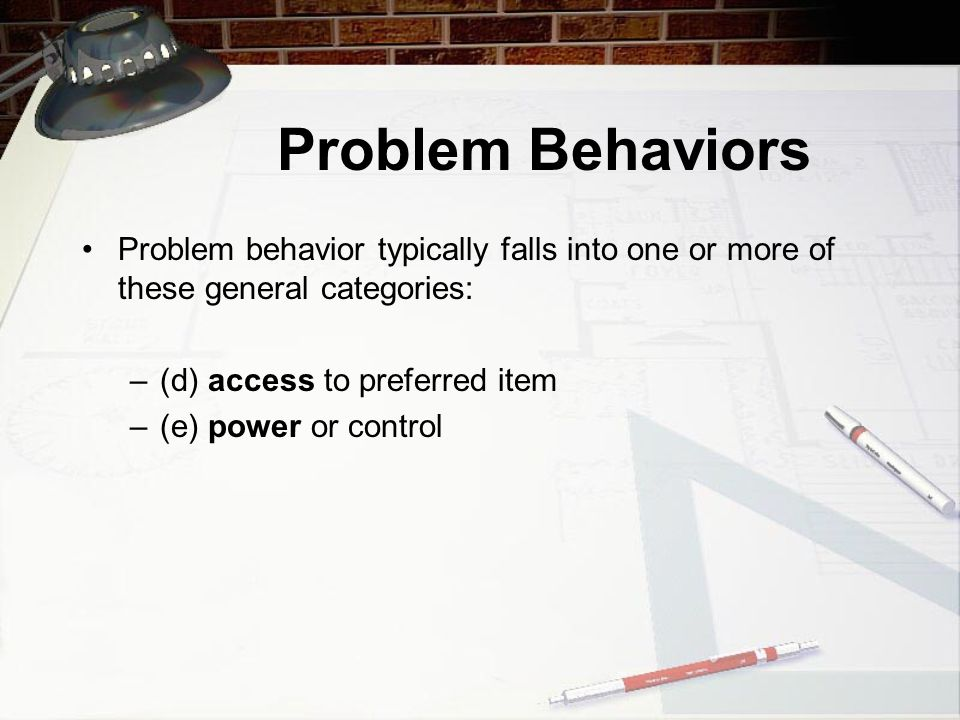 Types of Problem Behavior Problem behavior typically falls into one or more of these general categories: –(a) behavior that produces attention and other desired events (e.g., access to toys, desired activities), –(b) behavior that allows the person to avoid or escape demands or other undesired events/activities, and –(c) behavior that occurs because of its sensory consequences (relieves pain, feels good, etc.).
