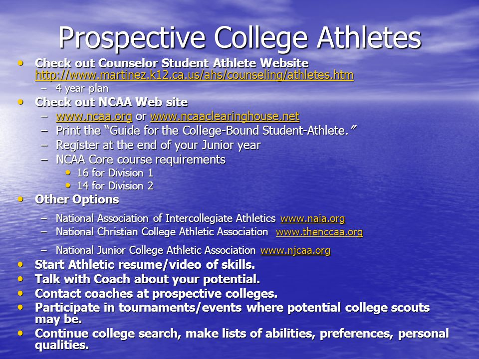 Prospective College Athletes Check out Counselor Student Athlete Website   Check out Counselor Student Athlete Website     –4 year plan Check out NCAA Web site Check out NCAA Web site –  or     –Print the Guide for the College-Bound Student-Athlete. –Register at the end of your Junior year –NCAA Core course requirements 16 for Division 1 16 for Division 1 14 for Division 2 14 for Division 2 Other Options Other Options –National Association of Intercollegiate Athletics     –National Christian College Athletic Association     –National Junior College Athletic Association     Start Athletic resume/video of skills.