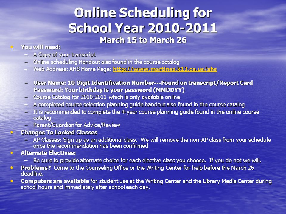 Online Scheduling for School Year March 15 to March 26 You will need: You will need: –A Copy of your transcript –Online scheduling Handout also found in the course catalog –Web Address: AHS Home Page:     –User Name: 10 Digit Identification Number---Found on transcript/Report Card Password: Your birthday is your password (MMDDYY) –Course Catalog for which is only available online –A completed course selection planning guide handout also found in the course catalog –It is recommended to complete the 4-year course planning guide found in the online course catalog –Parent/Guardian for Advice/Review Changes To Locked Classes Changes To Locked Classes –AP Classes: Sign up as an additional class.