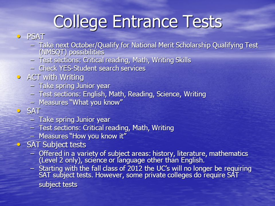 College Entrance Tests PSAT PSAT –Take next October/Qualify for National Merit Scholarship Qualifying Test (NMSQT) possibilities –Test sections: Critical reading, Math, Writing Skills –Check YES-Student search services ACT with Writing ACT with Writing –Take spring Junior year –Test sections: English, Math, Reading, Science, Writing –Measures What you know SAT SAT –Take spring Junior year –Test sections: Critical reading, Math, Writing –Measures How you know it SAT Subject tests SAT Subject tests –Offered in a variety of subject areas: history, literature, mathematics (Level 2 only), science or language other than English.