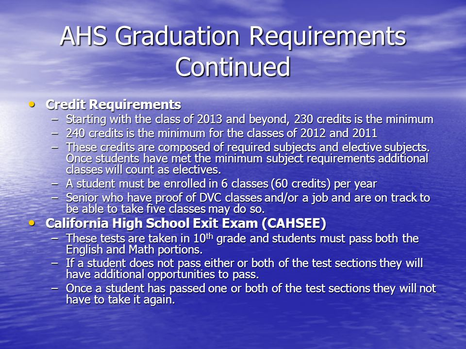 AHS Graduation Requirements Continued Credit Requirements Credit Requirements –Starting with the class of 2013 and beyond, 230 credits is the minimum –240 credits is the minimum for the classes of 2012 and 2011 –These credits are composed of required subjects and elective subjects.