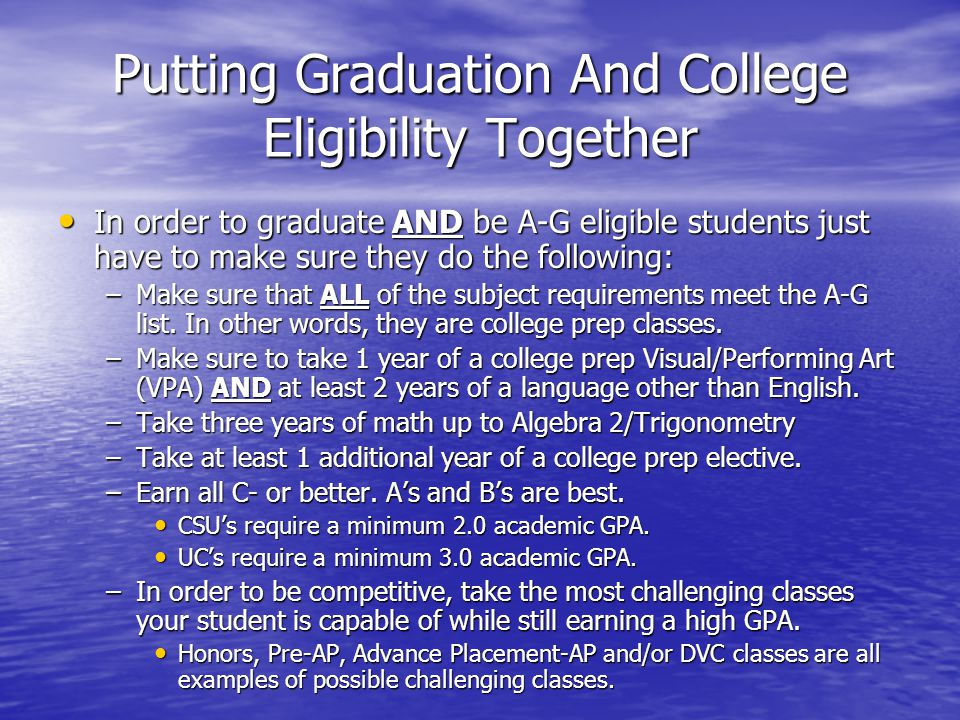 Putting Graduation And College Eligibility Together In order to graduate AND be A-G eligible students just have to make sure they do the following: In order to graduate AND be A-G eligible students just have to make sure they do the following: –Make sure that ALL of the subject requirements meet the A-G list.