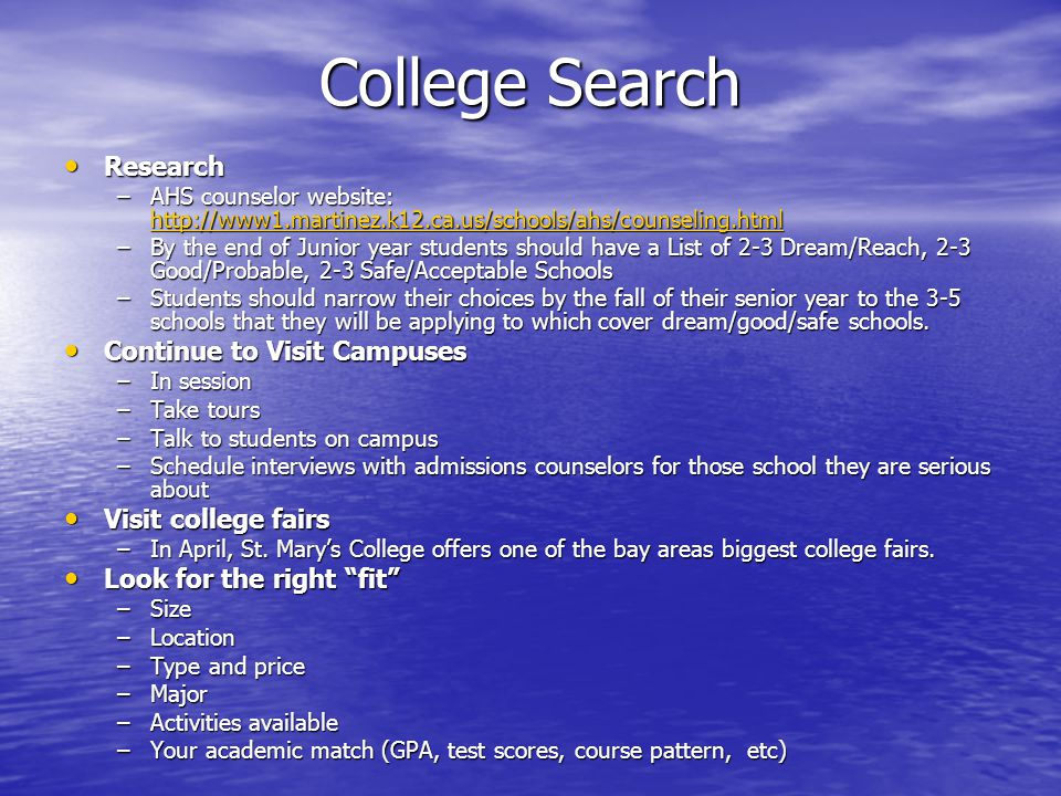 College Search Research Research –AHS counselor website: http://www1.martinez.k12.ca.us/schools/ahs/counseling.html http://www1.martinez.k12.ca.us/schools/ahs/counseling.html –By the end of Junior year students should have a List of 2-3 Dream/Reach, 2-3 Good/Probable, 2-3 Safe/Acceptable Schools –Students should narrow their choices by the fall of their senior year to the 3-5 schools that they will be applying to which cover dream/good/safe schools.