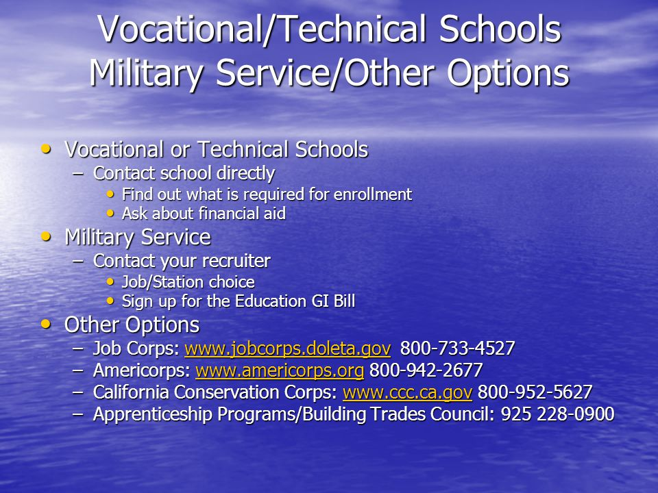 Vocational/Technical Schools Military Service/Other Options Vocational or Technical Schools Vocational or Technical Schools –Contact school directly Find out what is required for enrollment Find out what is required for enrollment Ask about financial aid Ask about financial aid Military Service Military Service –Contact your recruiter Job/Station choice Job/Station choice Sign up for the Education GI Bill Sign up for the Education GI Bill Other Options Other Options –Job Corps: www.jobcorps.doleta.gov 800-733-4527 www.jobcorps.doleta.gov –Americorps: www.americorps.org 800-942-2677 www.americorps.org –California Conservation Corps: www.ccc.ca.gov 800-952-5627 www.ccc.ca.gov –Apprenticeship Programs/Building Trades Council: 925 228-0900