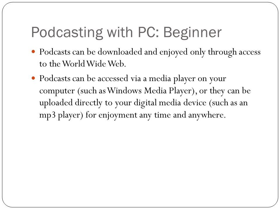 Podcasting with PC: Beginner Podcasts can be downloaded and enjoyed only through access to the World Wide Web.