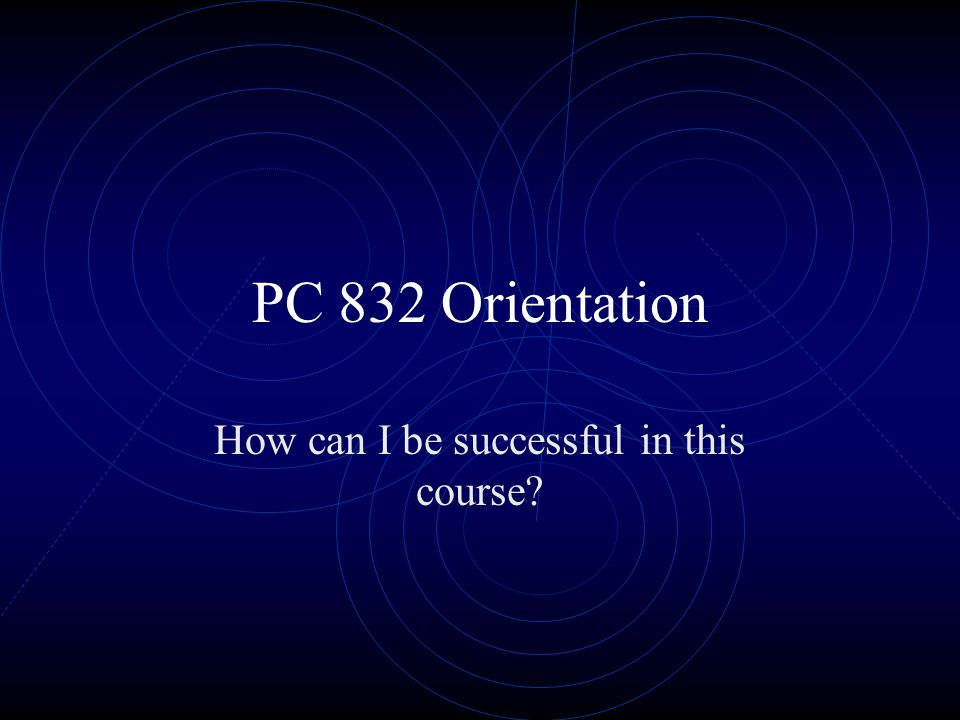 PC 832 Orientation How can I be successful in this course?