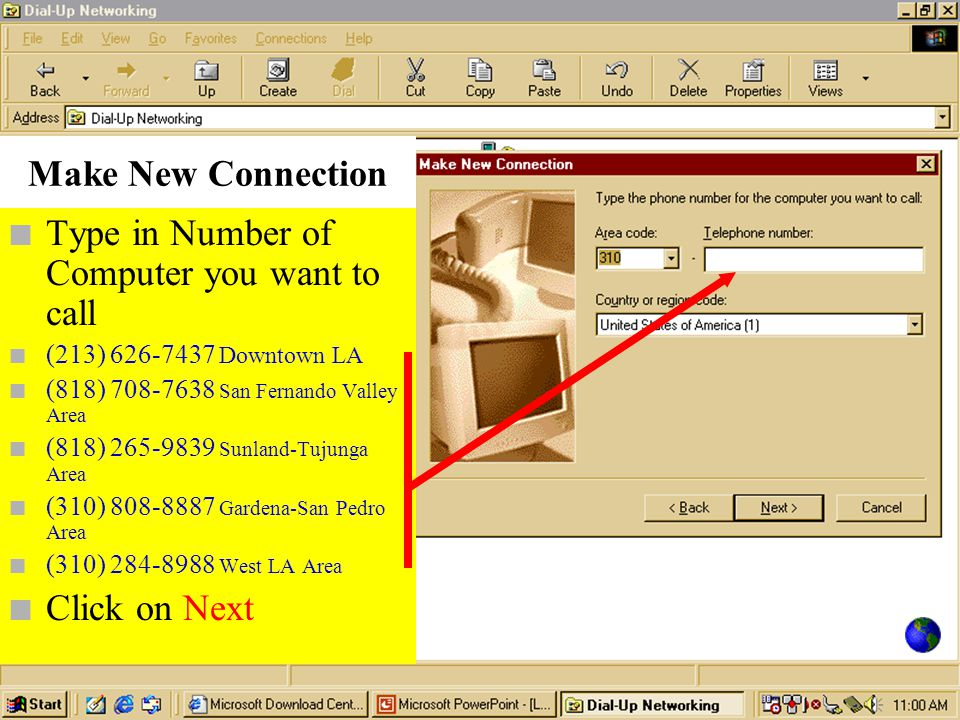 Make New Connection n Type in Number of Computer you want to call n (213) 626-7437 Downtown LA n (818) 708-7638 San Fernando Valley Area n (818) 265-9839 Sunland-Tujunga Area n (310) 808-8887 Gardena-San Pedro Area n (310) 284-8988 West LA Area n Click on Next