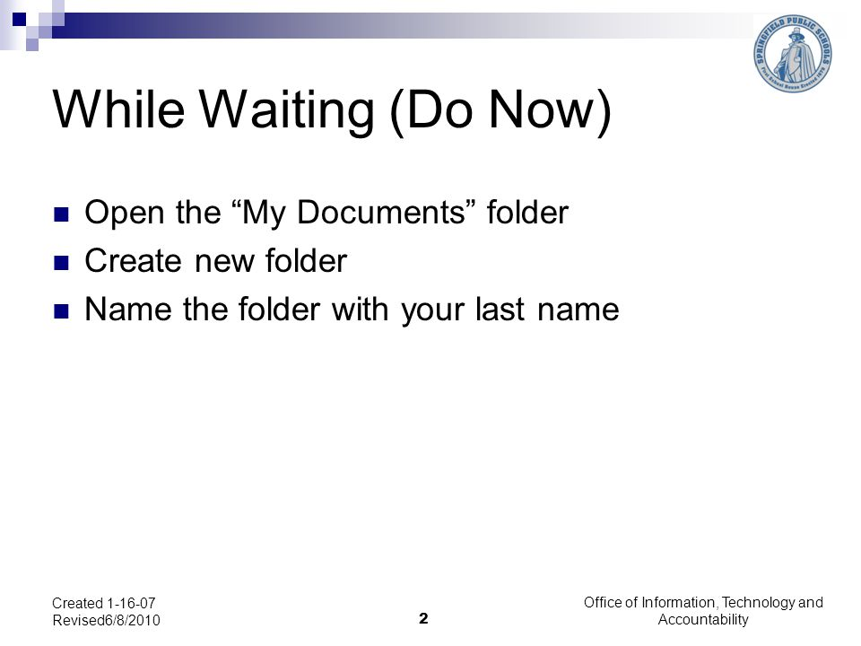 """Office of Information, Technology and Accountability 2 Created 1-16-07 Revised6/8/2010 While Waiting (Do Now) Open the """"My Documents"""" folder Create ne"""