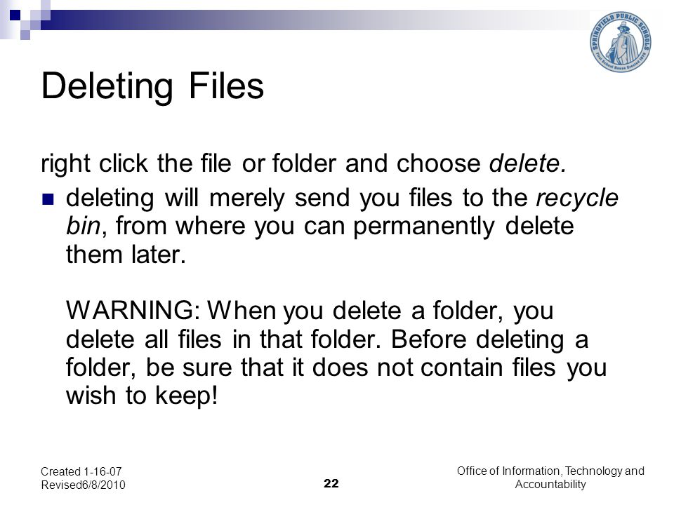 Office of Information, Technology and Accountability 22 Created 1-16-07 Revised6/8/2010 Deleting Files right click the file or folder and choose delet