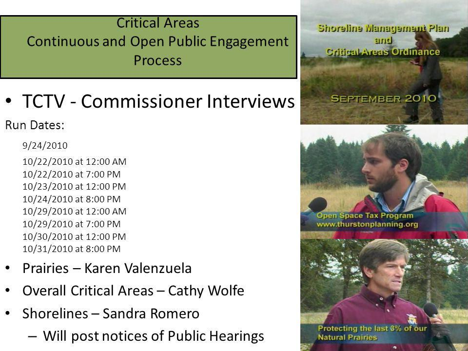 Critical Areas Continuous and Open Public Engagement Process TCTV - Commissioner Interviews Run Dates: 9/24/2010 10/22/2010 at 12:00 AM 10/22/2010 at 7:00 PM 10/23/2010 at 12:00 PM 10/24/2010 at 8:00 PM 10/29/2010 at 12:00 AM 10/29/2010 at 7:00 PM 10/30/2010 at 12:00 PM 10/31/2010 at 8:00 PM Prairies – Karen Valenzuela Overall Critical Areas – Cathy Wolfe Shorelines – Sandra Romero – Will post notices of Public Hearings 4