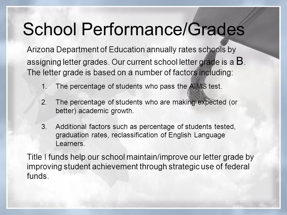School Performance/Grades Arizona Department of Education annually rates schools by assigning letter grades. Our current school letter grade is a B. T