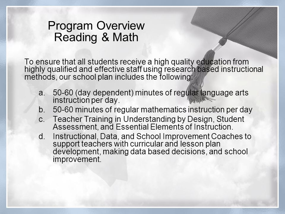 To ensure that all students receive a high quality education from highly qualified and effective staff using research based instructional methods, our school plan includes the following: a (day dependent) minutes of regular language arts instruction per day.