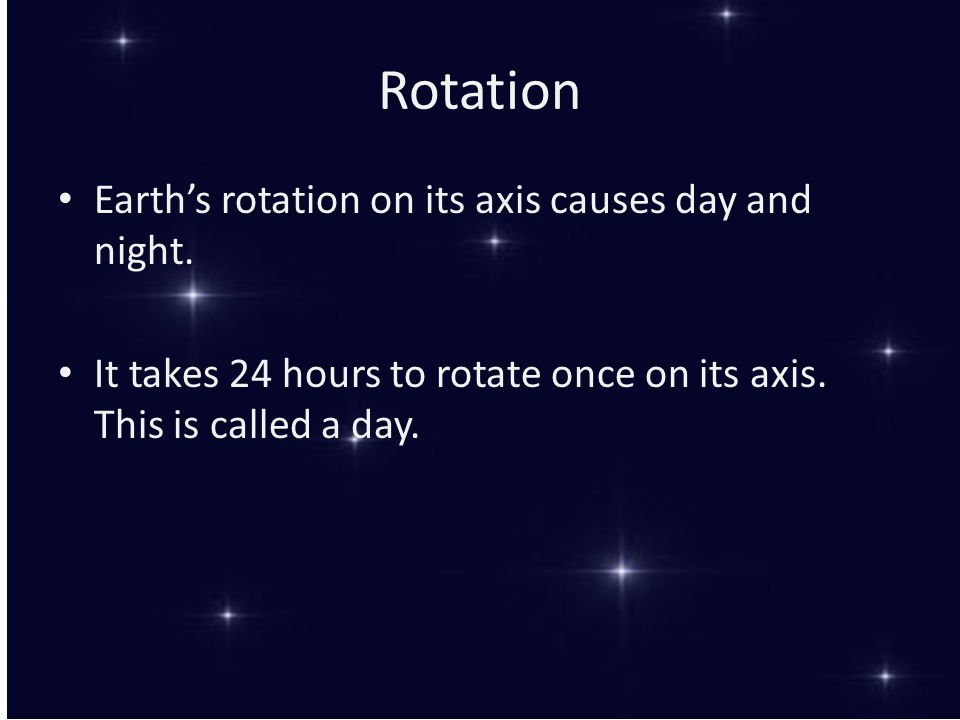 Rotation Earth's rotation on its axis causes day and night. It takes 24 hours to rotate once on its axis. This is called a day.