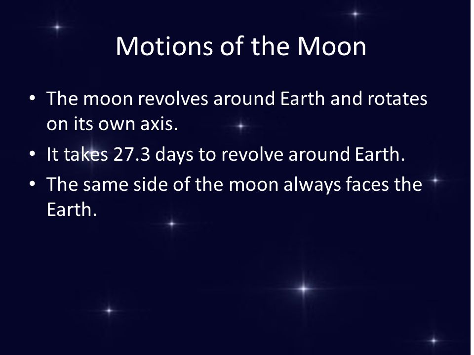 Motions of the Moon The moon revolves around Earth and rotates on its own axis. It takes 27.3 days to revolve around Earth. The same side of the moon