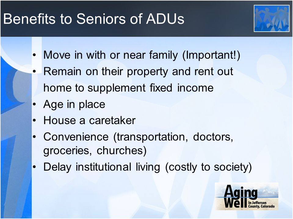 Benefits to Seniors of ADUs Move in with or near family (Important!) Remain on their property and rent out home to supplement fixed income Age in plac