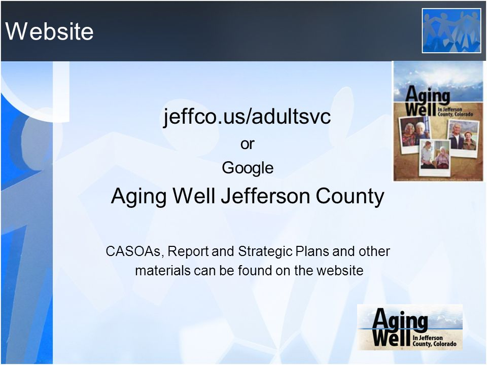 Website jeffco.us/adultsvc or Google Aging Well Jefferson County CASOAs, Report and Strategic Plans and other materials can be found on the website