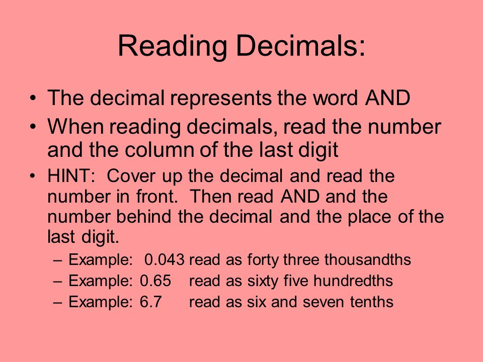 Reading Decimals: The decimal represents the word AND When reading decimals, read the number and the column of the last digit HINT: Cover up the decim