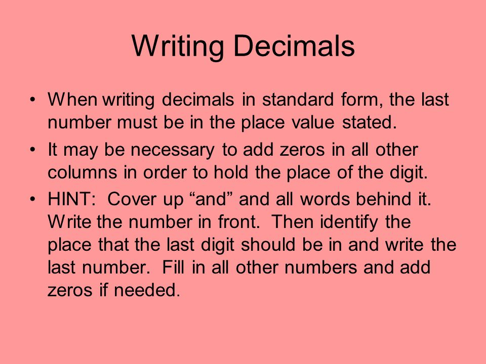 Writing Decimals When writing decimals in standard form, the last number must be in the place value stated. It may be necessary to add zeros in all ot