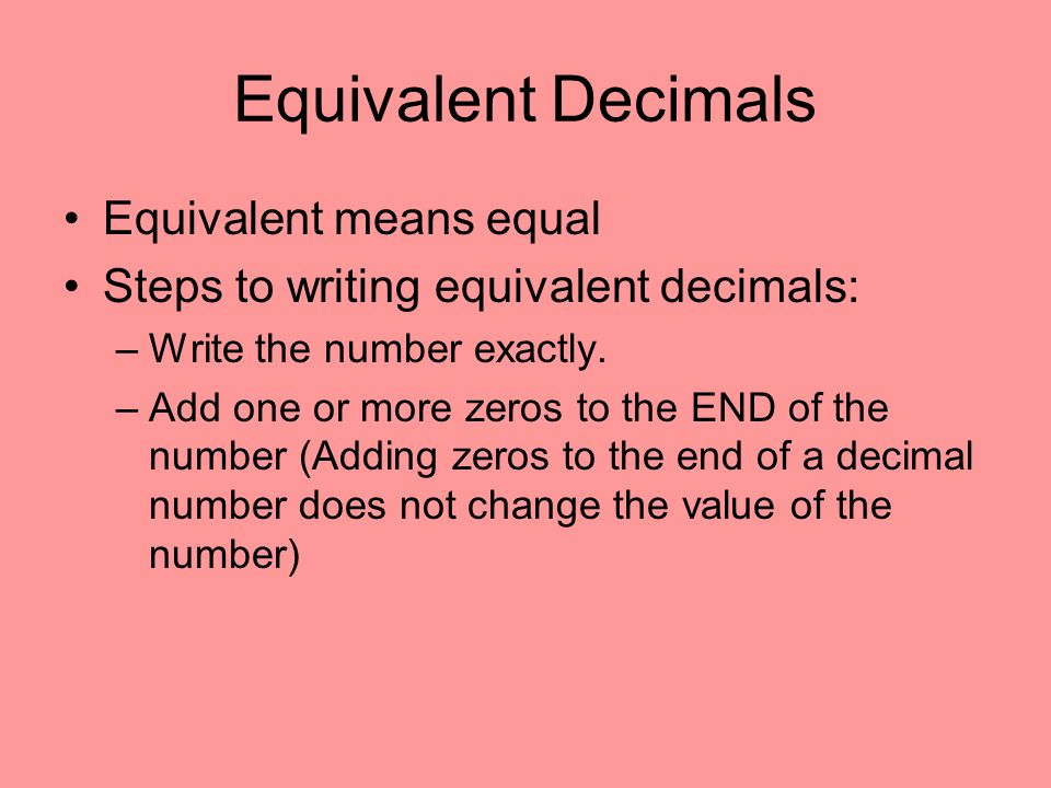 Equivalent Decimals Equivalent means equal Steps to writing equivalent decimals: –Write the number exactly. –Add one or more zeros to the END of the n