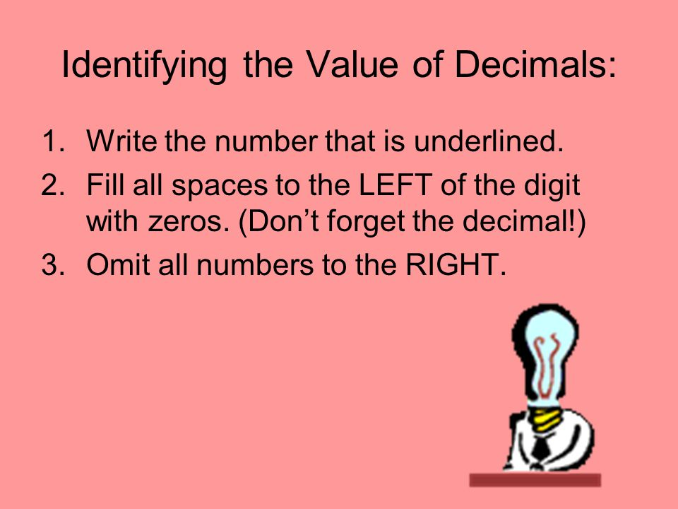 Identifying the Value of Decimals: 1.Write the number that is underlined. 2.Fill all spaces to the LEFT of the digit with zeros. (Don't forget the dec