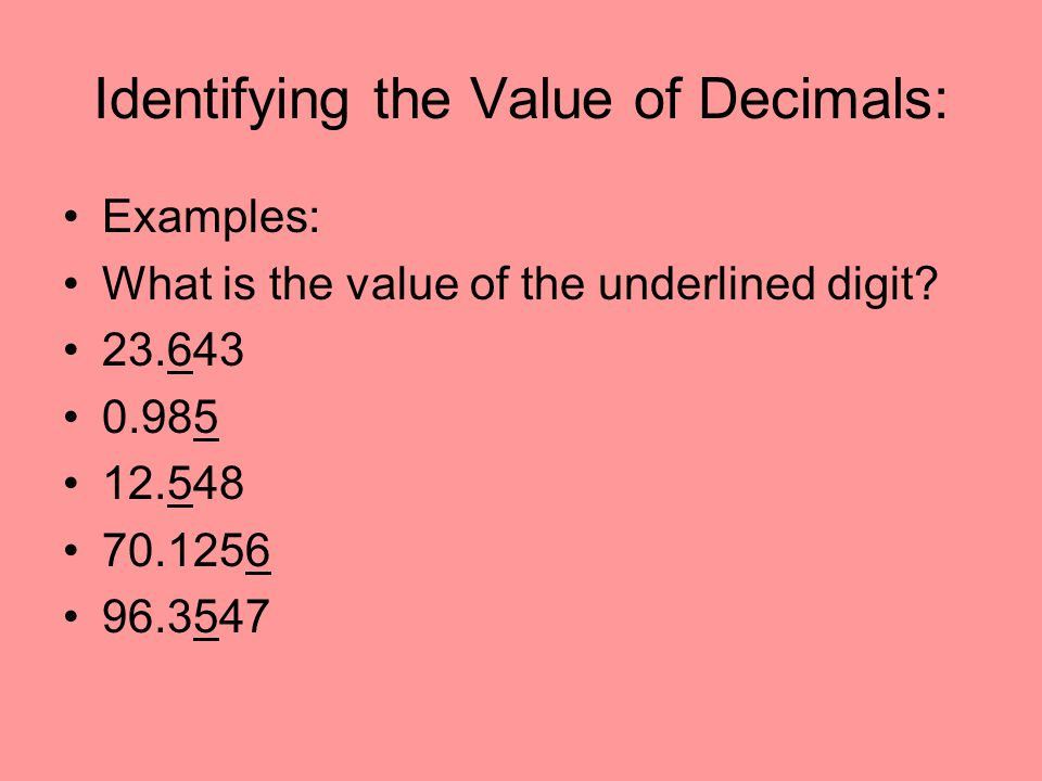 Identifying the Value of Decimals: Examples: What is the value of the underlined digit? 23.643 0.985 12.548 70.1256 96.3547