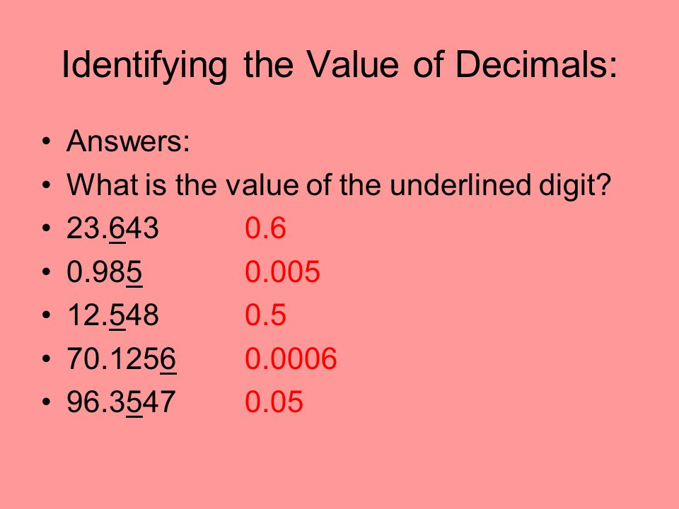 Identifying the Value of Decimals: Answers: What is the value of the underlined digit? 23.6430.6 0.9850.005 12.5480.5 70.12560.0006 96.35470.05