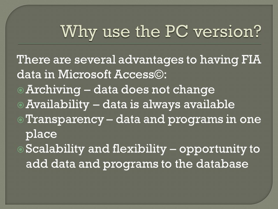 There are several advantages to having FIA data in Microsoft Access©:  Archiving – data does not change  Availability – data is always available  Transparency – data and programs in one place  Scalability and flexibility – opportunity to add data and programs to the database