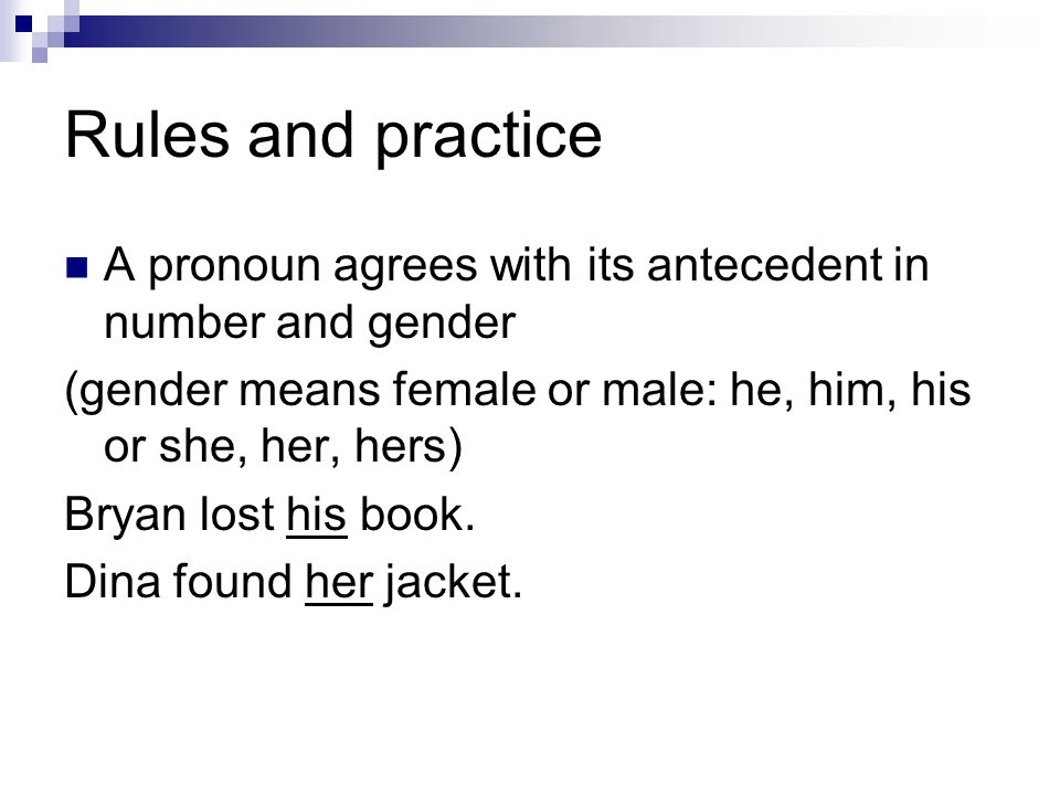 Rules and practice A pronoun agrees with its antecedent in number and gender (gender means female or male: he, him, his or she, her, hers) Bryan lost