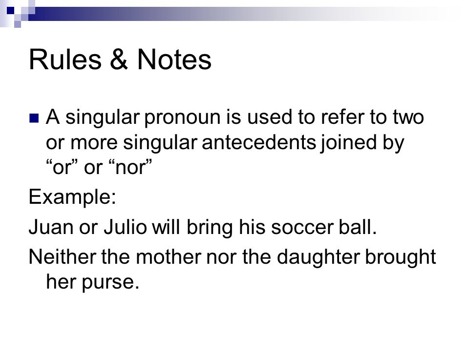 "Rules & Notes A singular pronoun is used to refer to two or more singular antecedents joined by ""or"" or ""nor"" Example: Juan or Julio will bring his so"