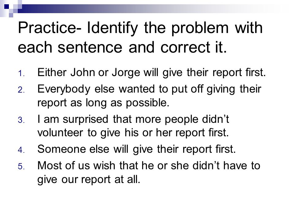 Practice- Identify the problem with each sentence and correct it. 1. Either John or Jorge will give their report first. 2. Everybody else wanted to pu